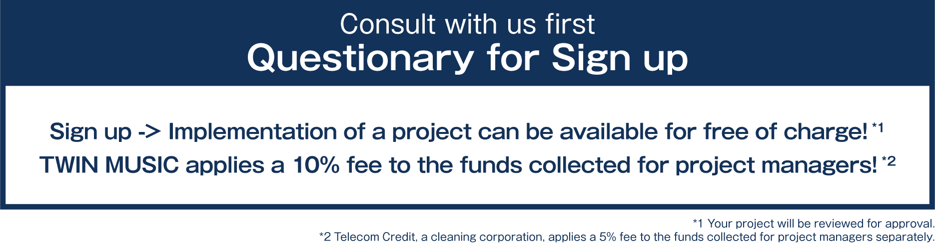 Consult with us first/Questionary for Sign Up/Sign up -> Implementation of a project can be available for free of charge!/TWIN MUSIC applies a 10% fee to the funds collected for project managers!